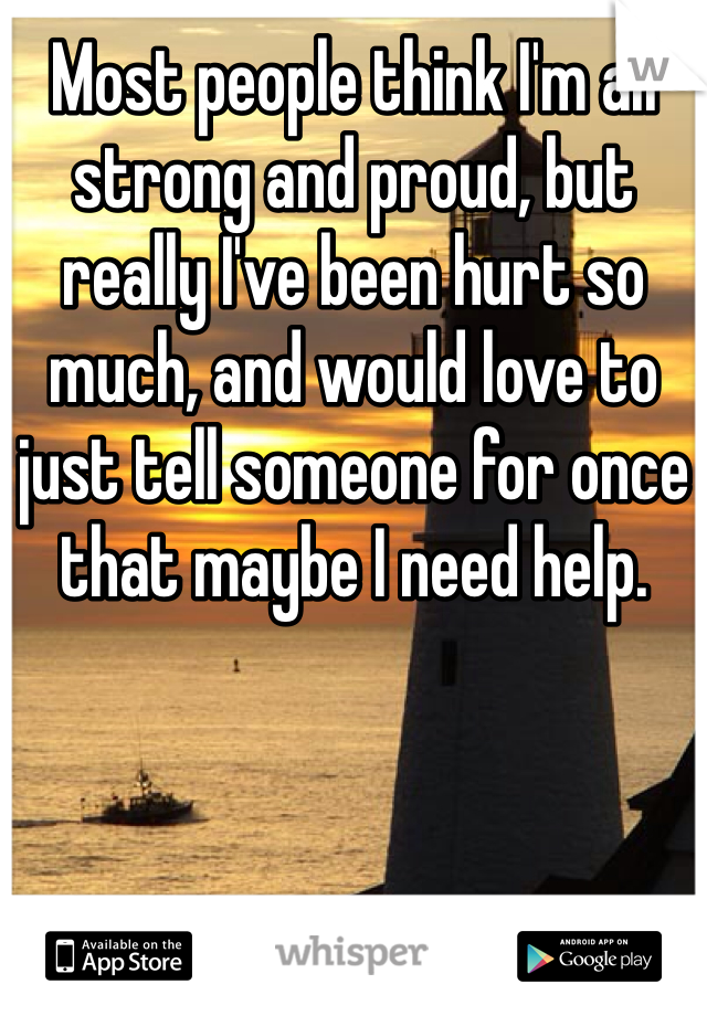 Most people think I'm all strong and proud, but really I've been hurt so much, and would love to just tell someone for once that maybe I need help.