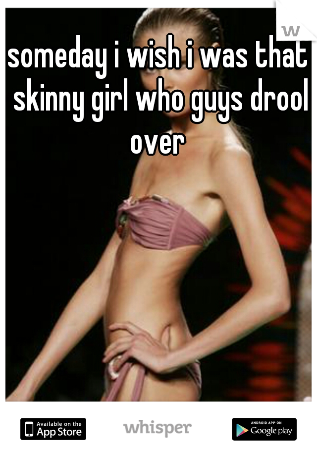 someday i wish i was that skinny girl who guys drool over