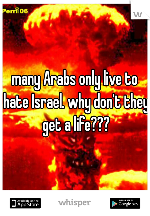 many Arabs only live to hate Israel. why don't they get a life???