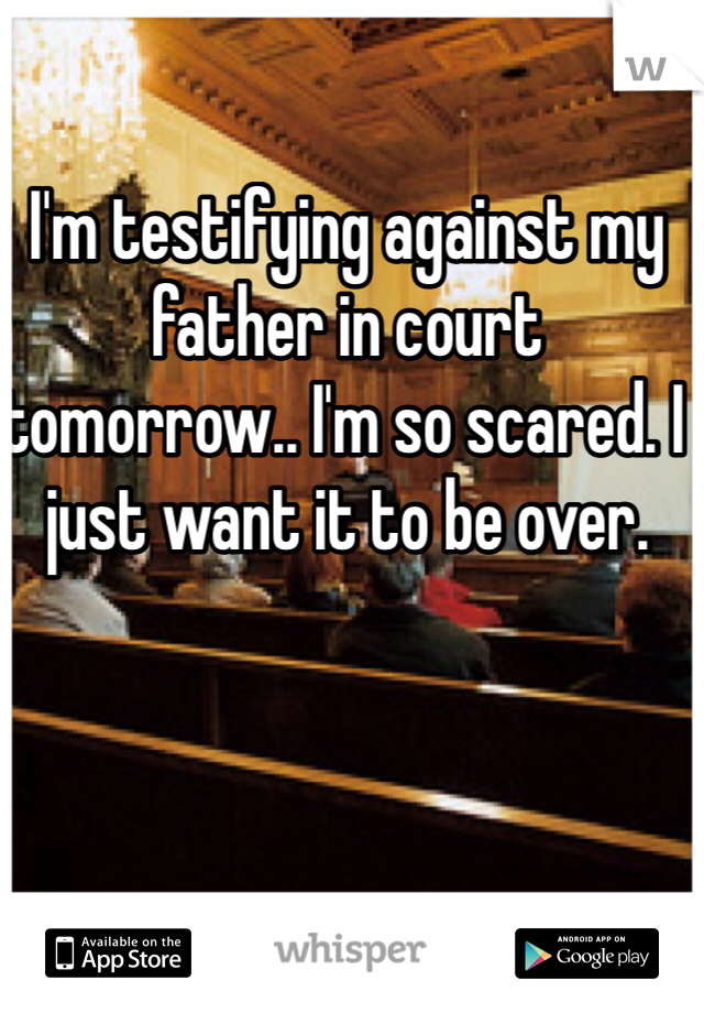 I'm testifying against my father in court tomorrow.. I'm so scared. I just want it to be over.