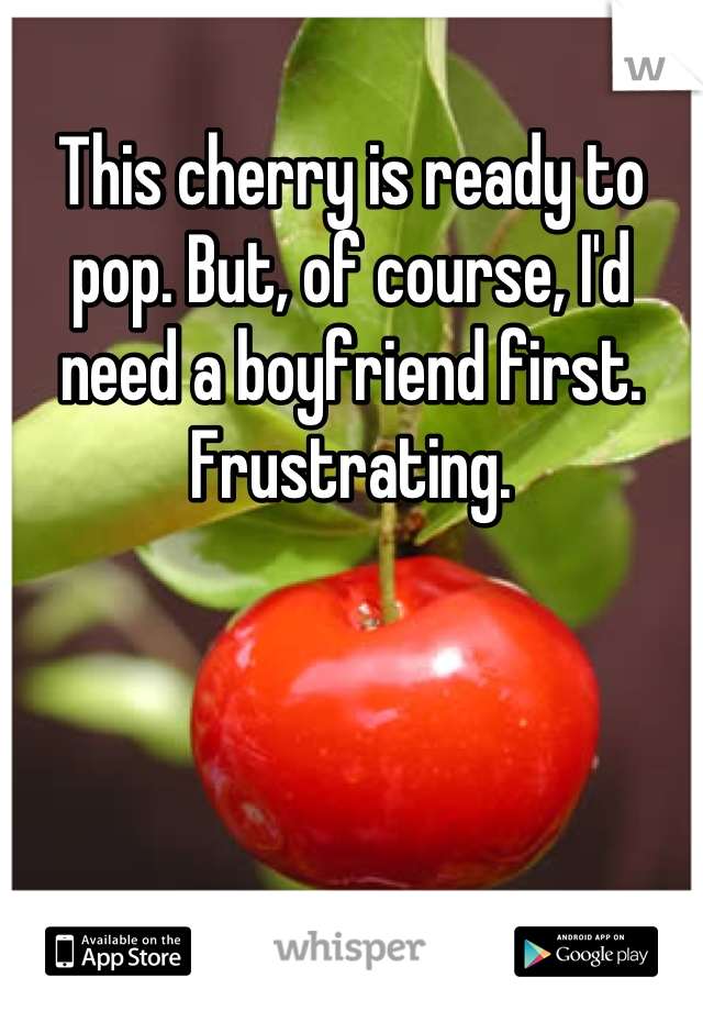 This cherry is ready to pop. But, of course, I'd need a boyfriend first. Frustrating.