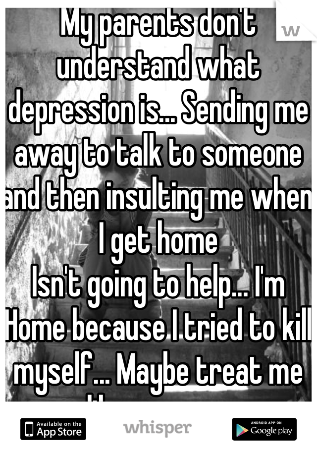 My parents don't understand what depression is... Sending me away to talk to someone and then insulting me when I get home Isn't going to help... I'm Home because I tried to kill myself... Maybe treat me like a person
