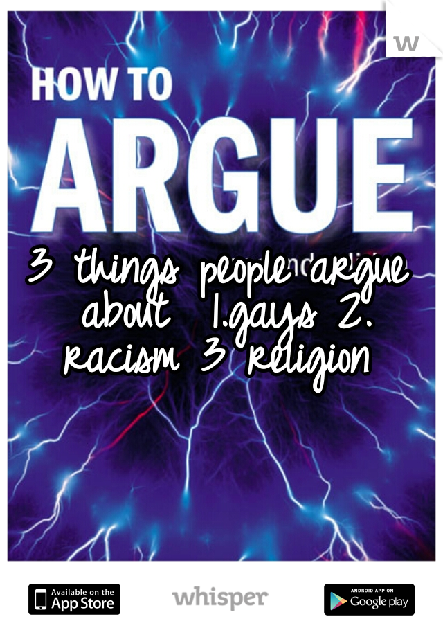 3 things people argue about  1.gays 2. racism 3 religion