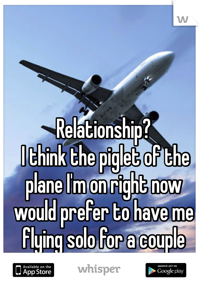 Relationship?  I think the piglet of the plane I'm on right now would prefer to have me flying solo for a couple more months