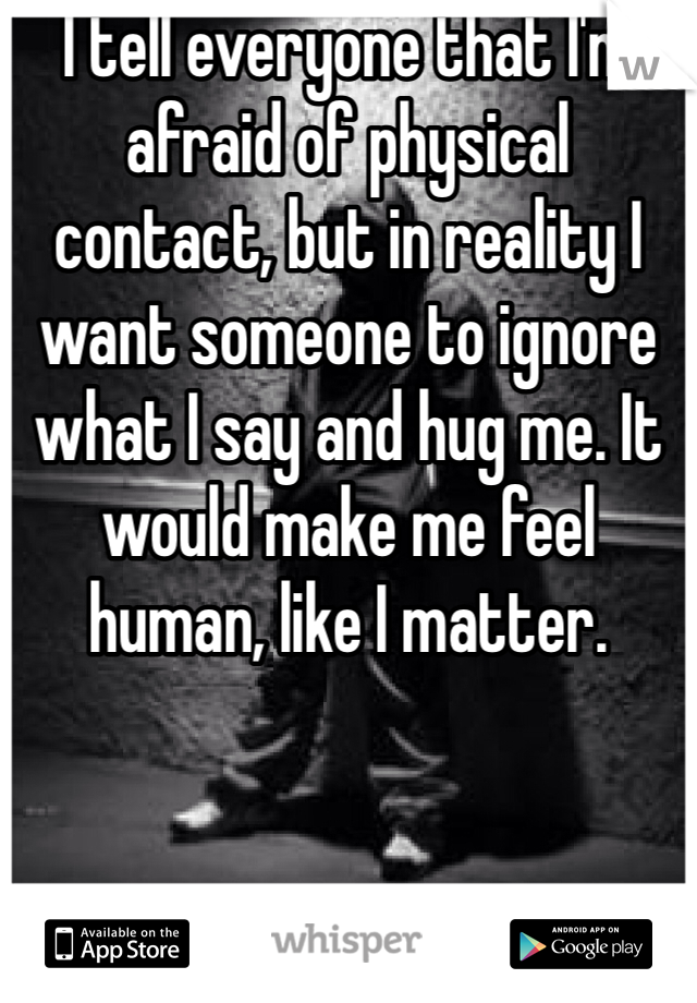 I tell everyone that I'm afraid of physical contact, but in reality I want someone to ignore what I say and hug me. It would make me feel human, like I matter.