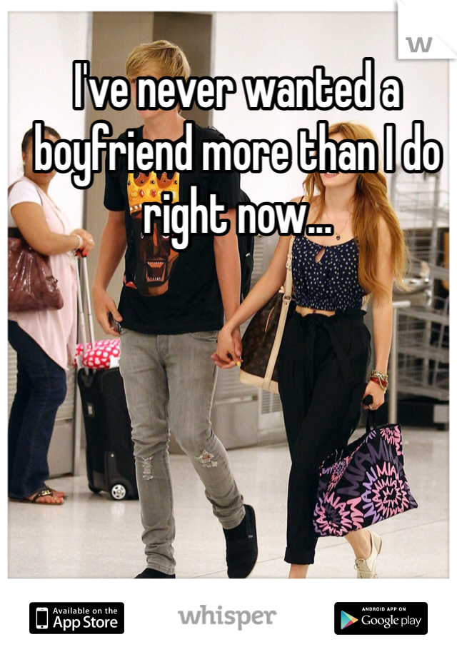 I've never wanted a boyfriend more than I do right now...