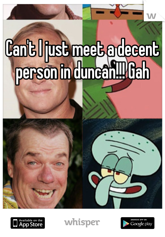 Can't I just meet a decent person in duncan!!! Gah