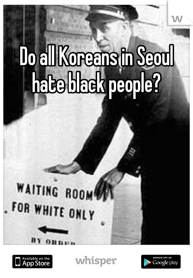 Do all Koreans in Seoul hate black people?