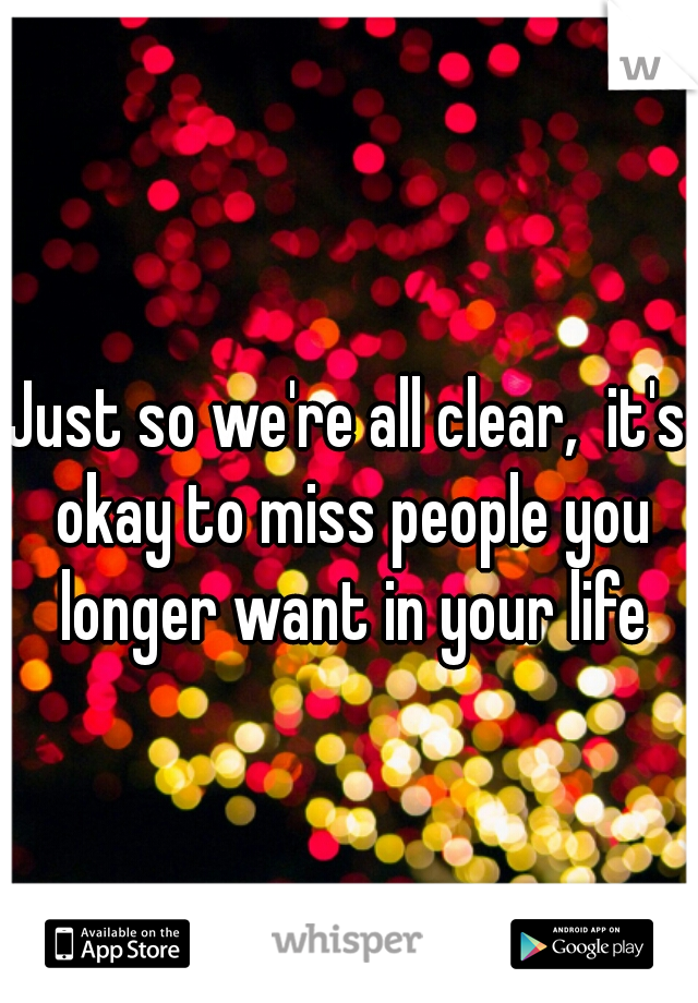 Just so we're all clear,  it's okay to miss people you longer want in your life