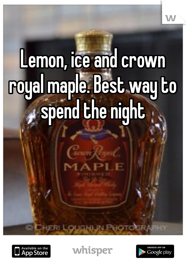 Lemon, ice and crown royal maple. Best way to spend the night