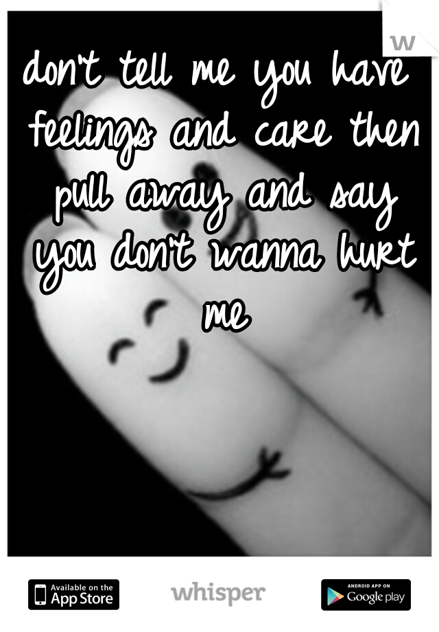 don't tell me you have feelings and care then pull away and say you don't wanna hurt me