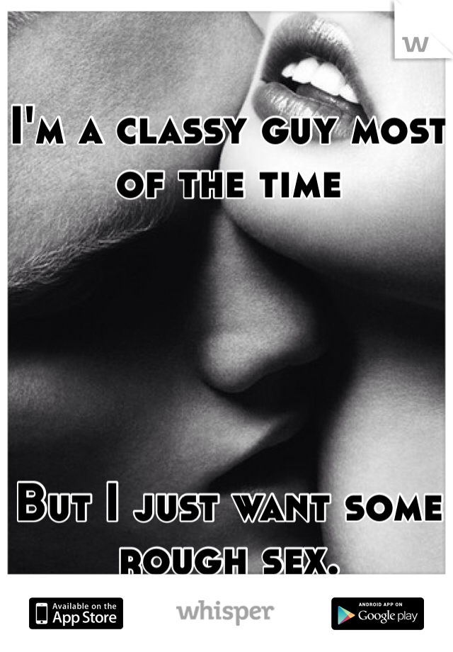 I'm a classy guy most of the time      But I just want some rough sex.