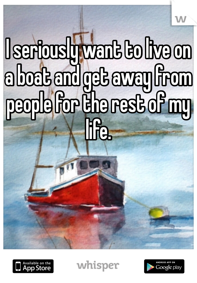 I seriously want to live on a boat and get away from people for the rest of my life.