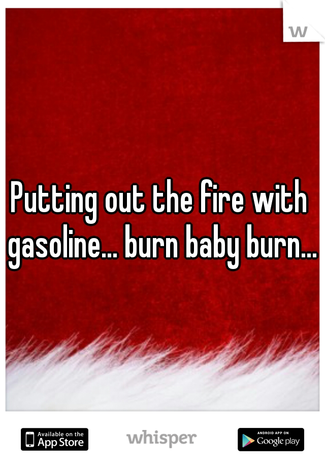 Putting out the fire with gasoline... burn baby burn...