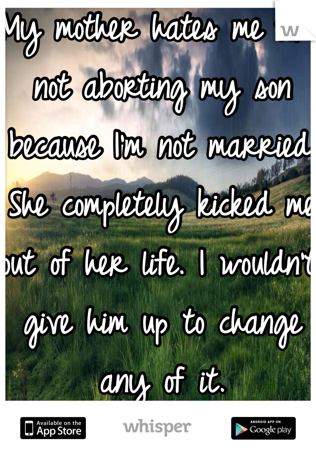 My mother hates me for not aborting my son because I'm not married. She completely kicked me out of her life. I wouldn't give him up to change any of it.
