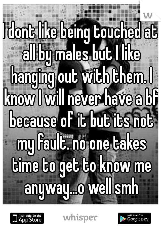 I dont like being touched at all by males but I like hanging out with them. I know I will never have a bf because of it but its not my fault. no one takes time to get to know me anyway...o well smh