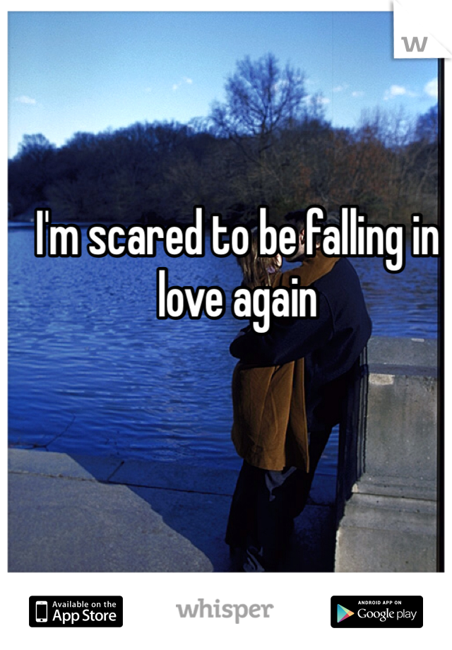 I'm scared to be falling in love again