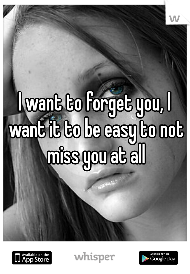 I want to forget you, I want it to be easy to not miss you at all