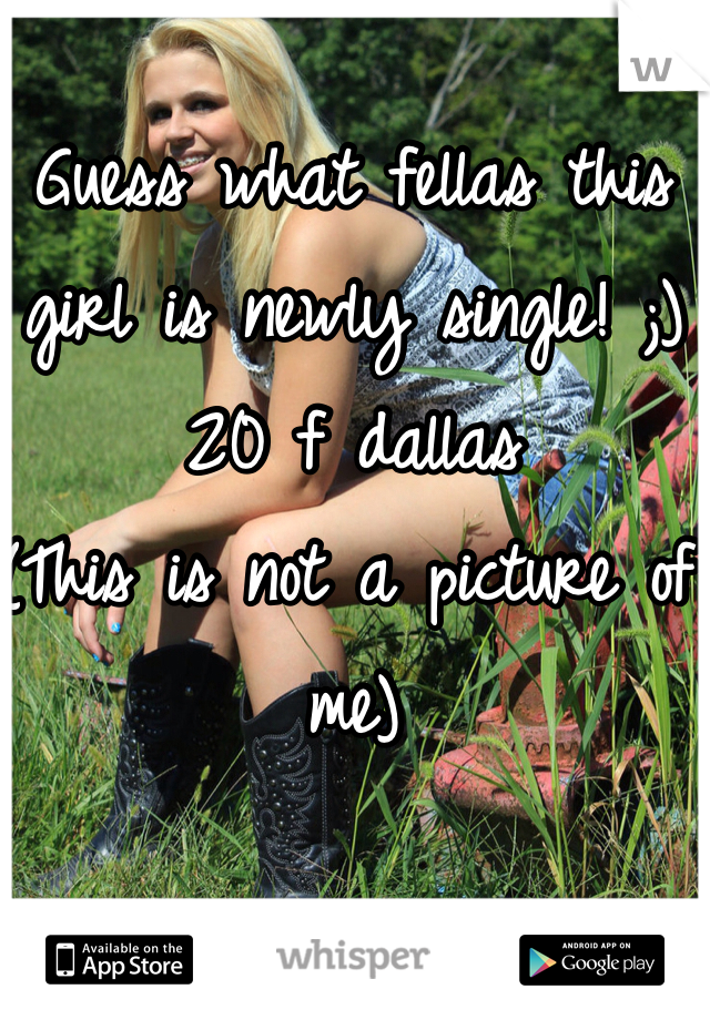 Guess what fellas this girl is newly single! ;)  20 f dallas  (This is not a picture of me)