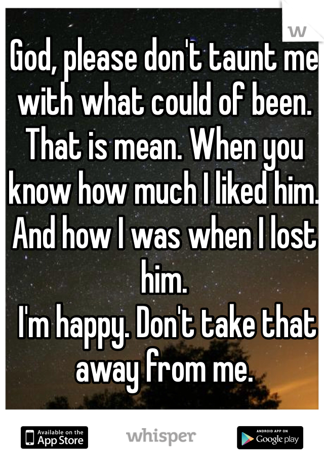 God, please don't taunt me with what could of been. That is mean. When you know how much I liked him. And how I was when I lost him.  I'm happy. Don't take that away from me.