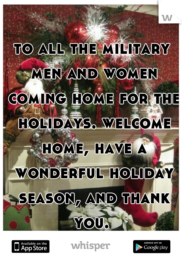to all the military men and women coming home for the holidays. welcome home, have a wonderful holiday season, and thank you.