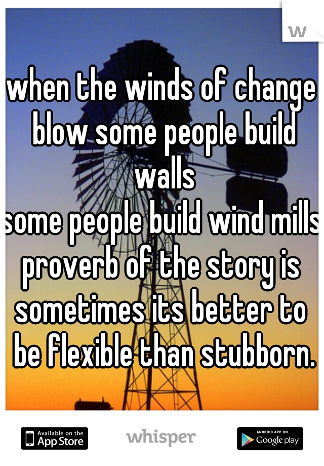 when the winds of change blow some people build walls some people build wind mills proverb of the story is sometimes its better to be flexible than stubborn.