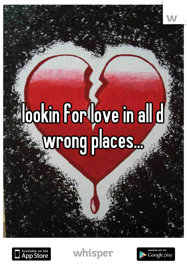 lookin for love in all d wrong places...