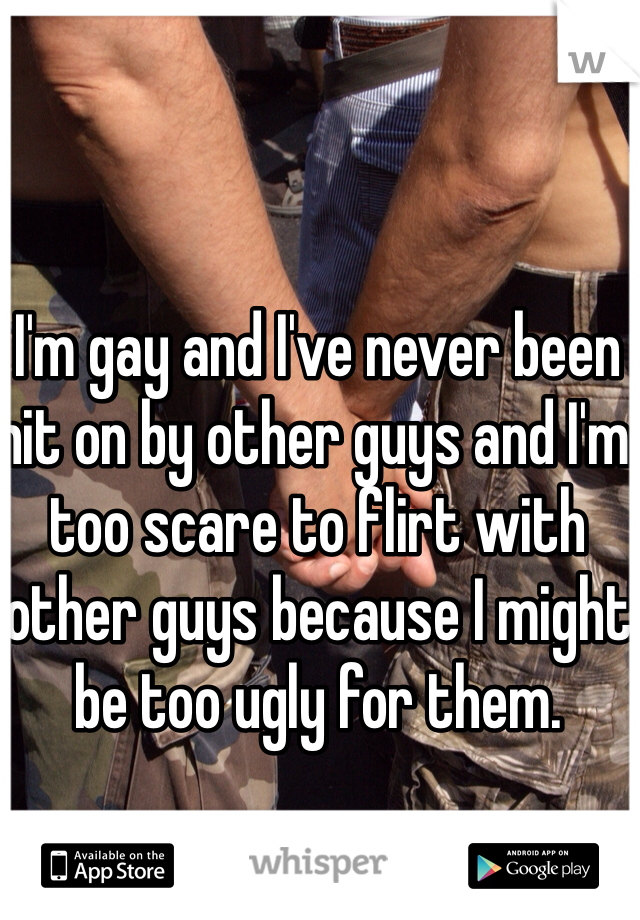 I'm gay and I've never been hit on by other guys and I'm too scare to flirt with other guys because I might be too ugly for them.