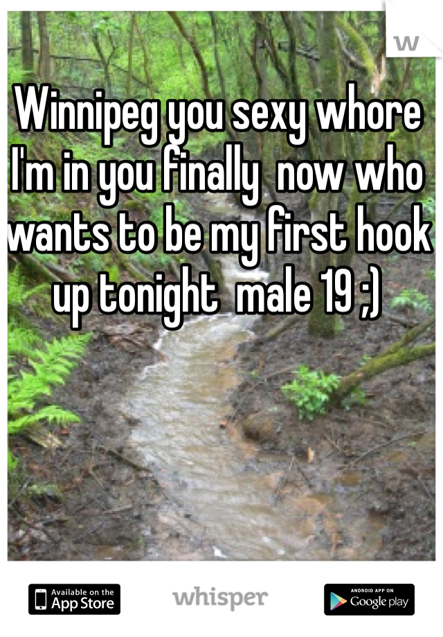 Winnipeg you sexy whore I'm in you finally  now who wants to be my first hook up tonight  male 19 ;)