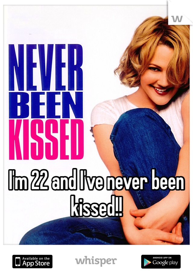 I'm 22 and I've never been kissed!!