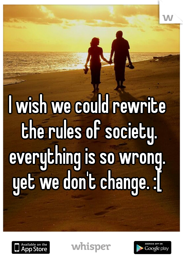 I wish we could rewrite the rules of society. everything is so wrong.  yet we don't change. :[