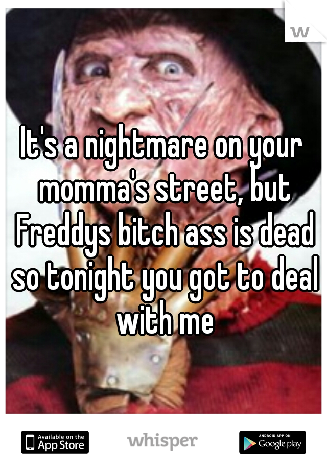 It's a nightmare on your momma's street, but Freddys bitch ass is dead so tonight you got to deal with me