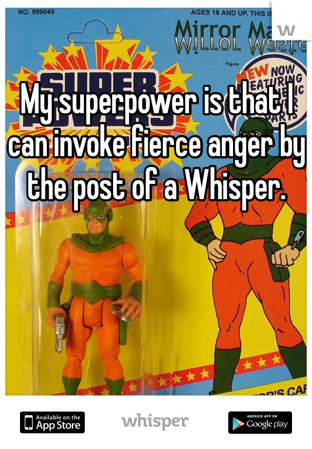 My superpower is that I can invoke fierce anger by the post of a Whisper.