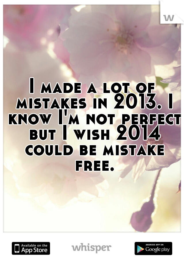 I made a lot of mistakes in 2013. I know I'm not perfect but I wish 2014 could be mistake free.