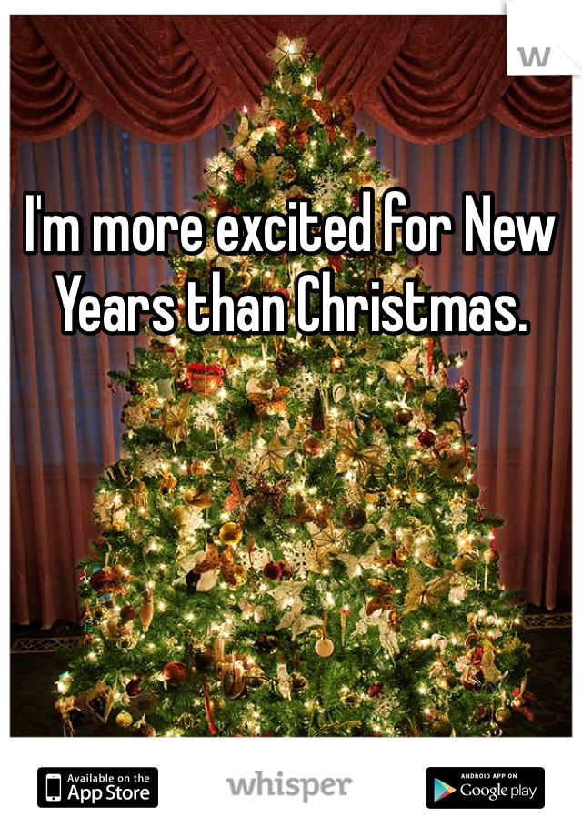 I'm more excited for New Years than Christmas.