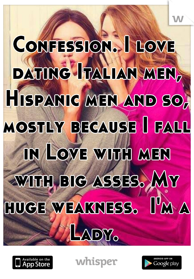 Confession. I love dating Italian men, Hispanic men and so, mostly because I fall in Love with men with big asses. My huge weakness.  I'm a Lady.