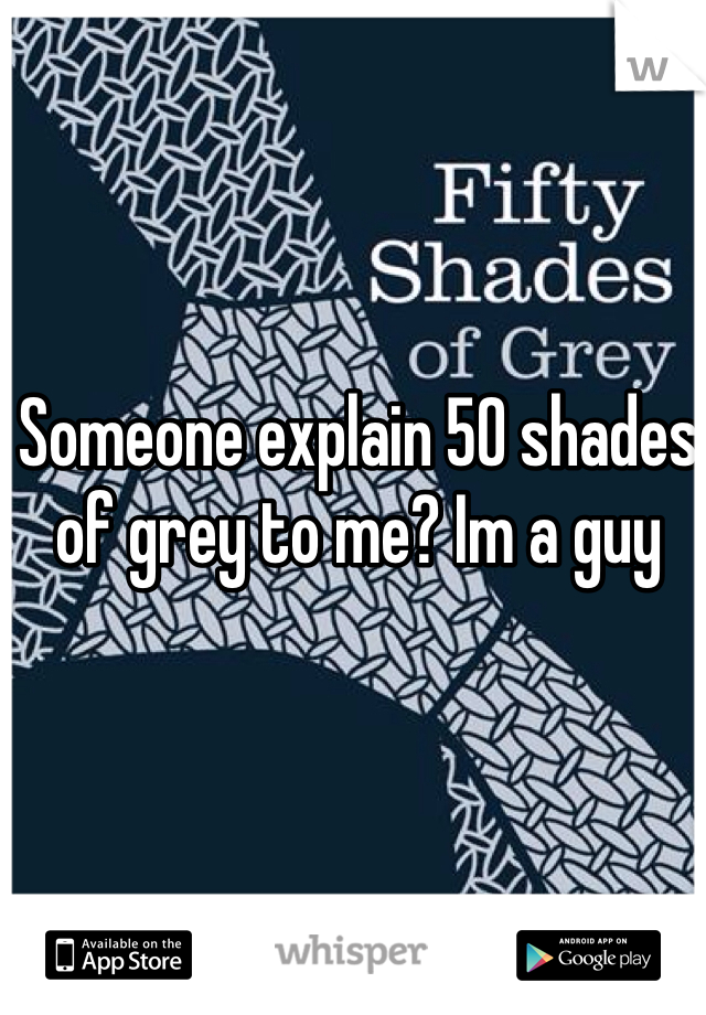Someone explain 50 shades of grey to me? Im a guy