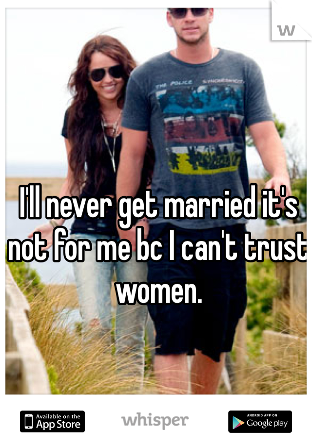 I'll never get married it's not for me bc I can't trust women.