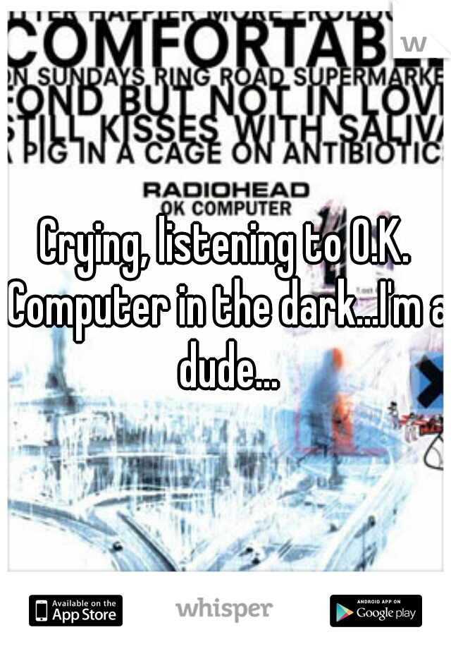 Crying, listening to O.K. Computer in the dark...I'm a dude...