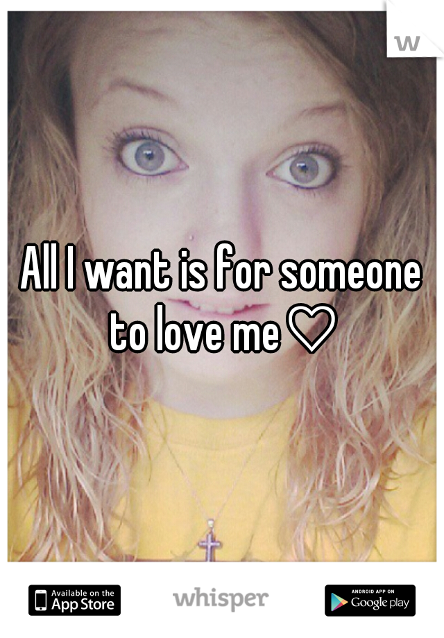 All I want is for someone to love me♡