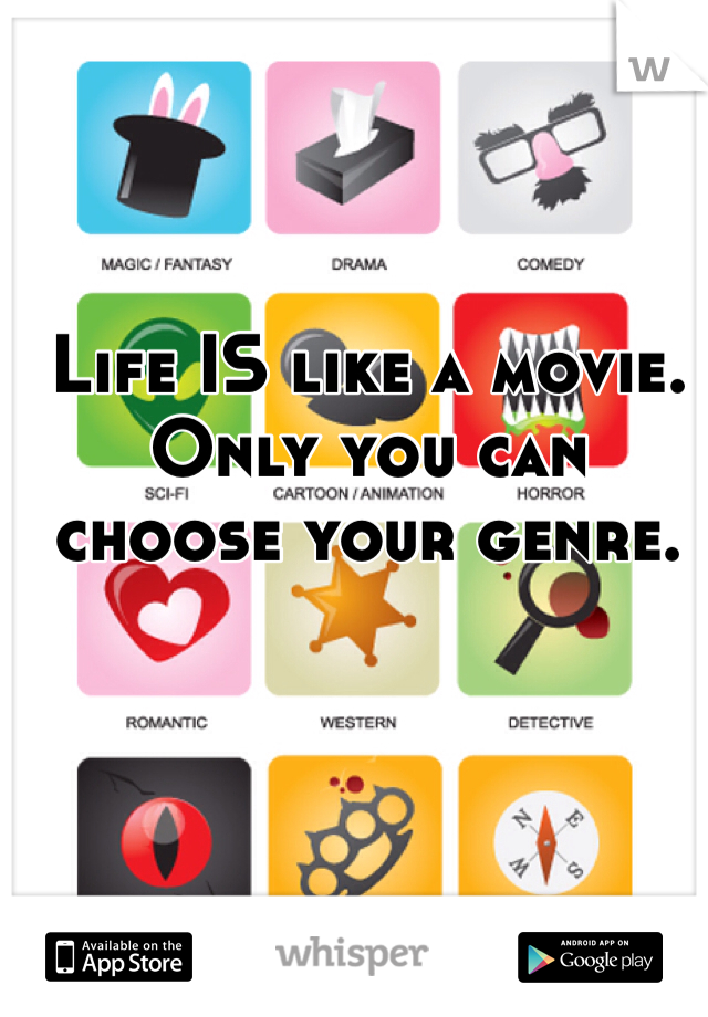 Life IS like a movie. Only you can choose your genre.