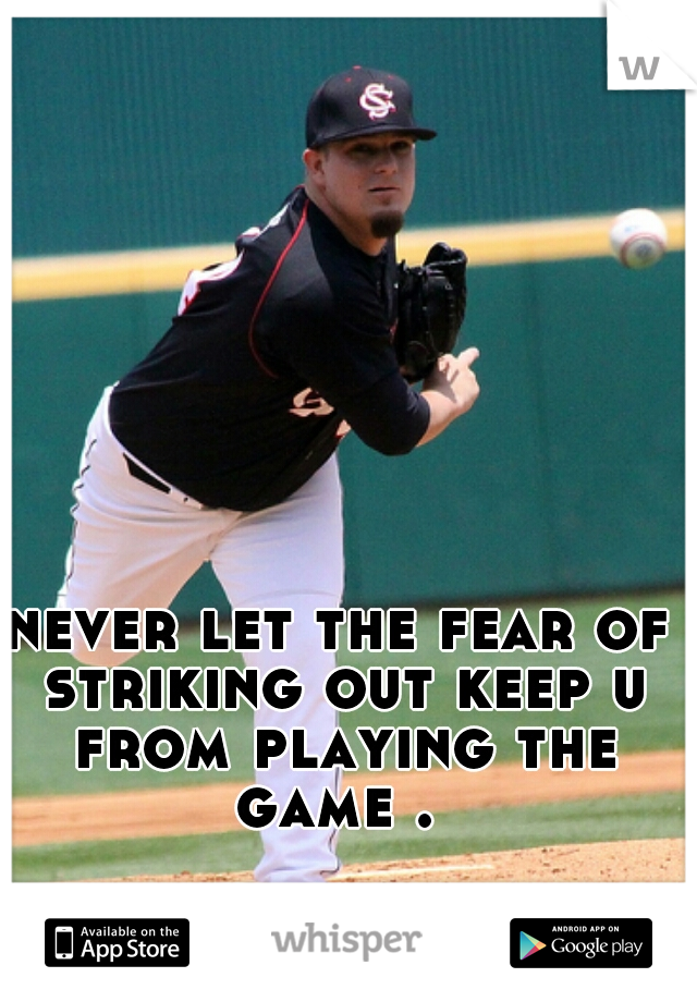 never let the fear of striking out keep u from playing the game .
