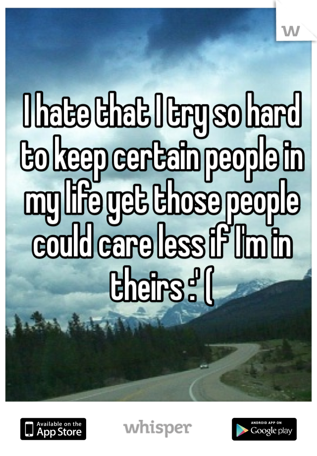 I hate that I try so hard to keep certain people in my life yet those people could care less if I'm in theirs :' (