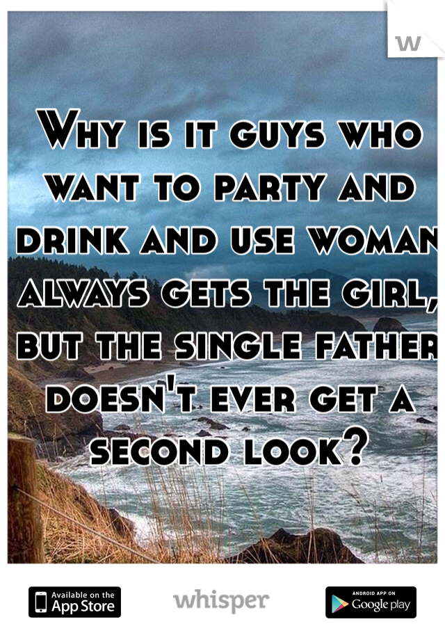 Why is it guys who want to party and drink and use woman always gets the girl, but the single father doesn't ever get a second look?