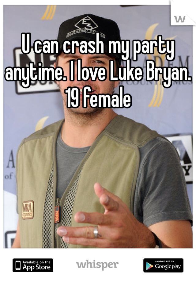 U can crash my party anytime. I love Luke Bryan.  19 female