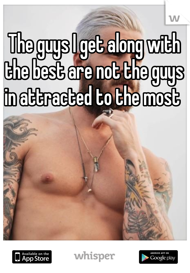 The guys I get along with the best are not the guys in attracted to the most