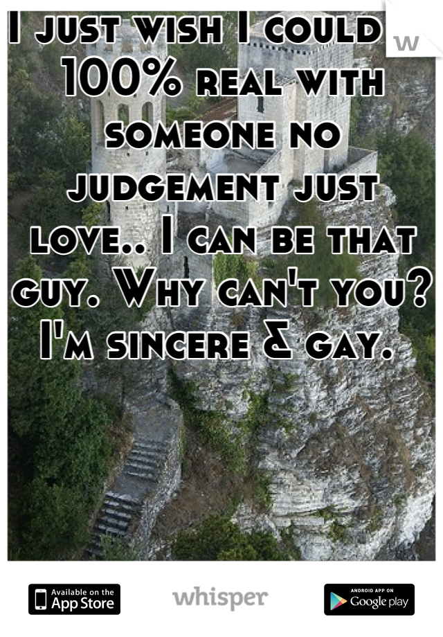 I just wish I could be 100% real with someone no judgement just love.. I can be that guy. Why can't you? I'm sincere & gay.
