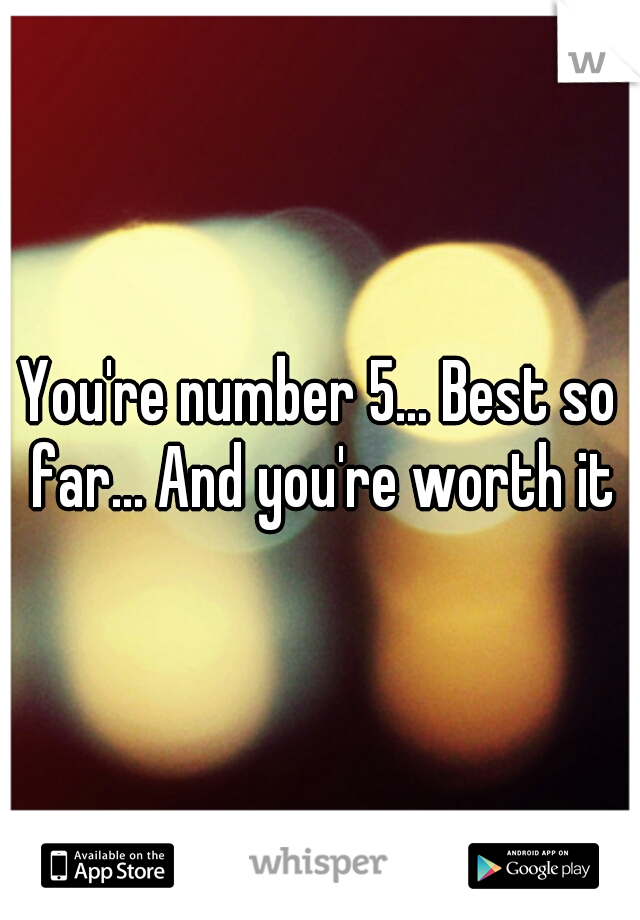 You're number 5... Best so far... And you're worth it