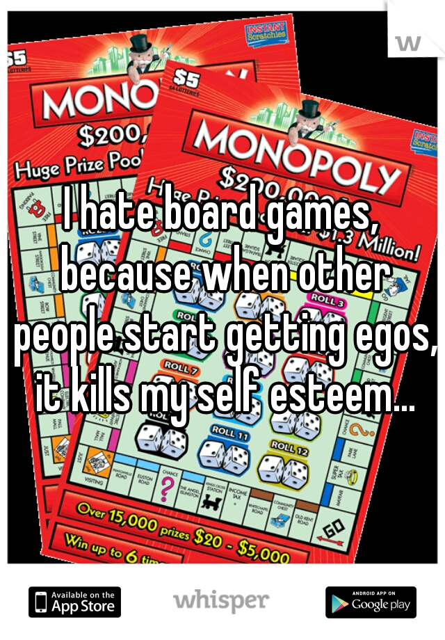 I hate board games, because when other people start getting egos, it kills my self esteem...