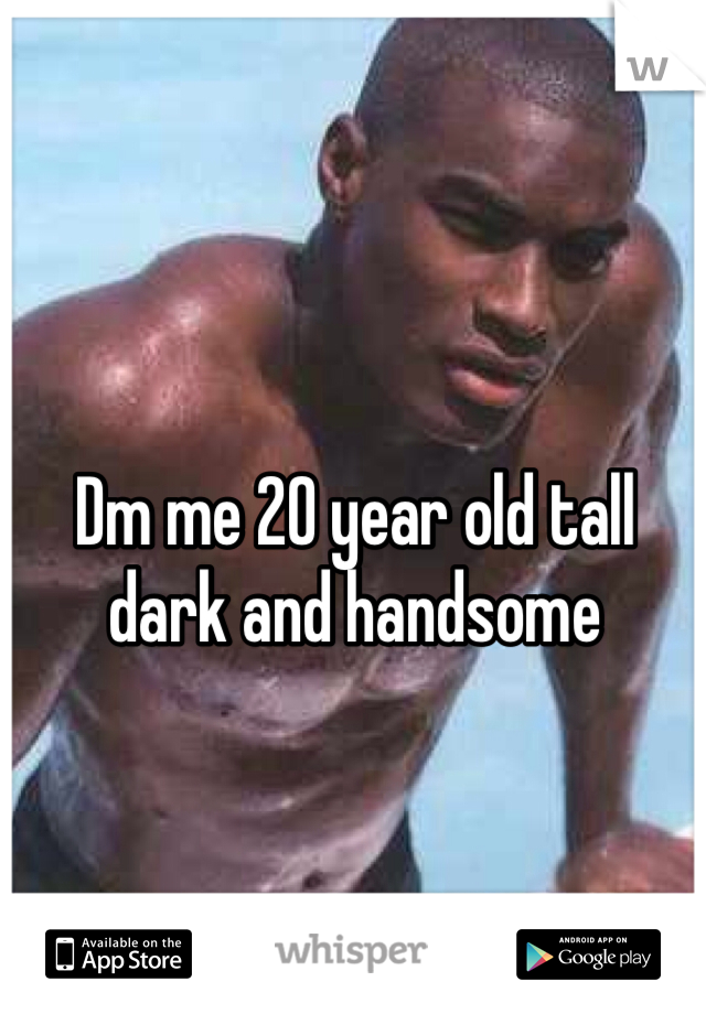 Dm me 20 year old tall dark and handsome